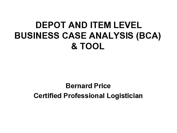DEPOT AND ITEM LEVEL BUSINESS CASE ANALYSIS (BCA) & TOOL Bernard Price Certified Professional