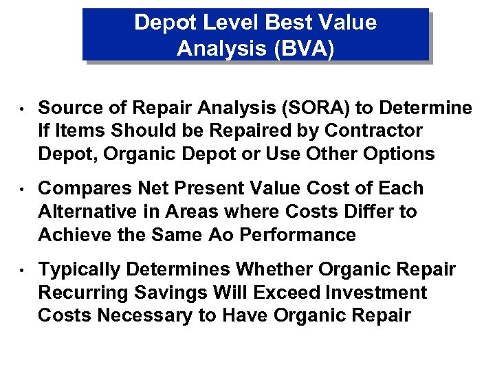 Depot Level Best Value Analysis (BVA) • Source of Repair Analysis (SORA) to Determine