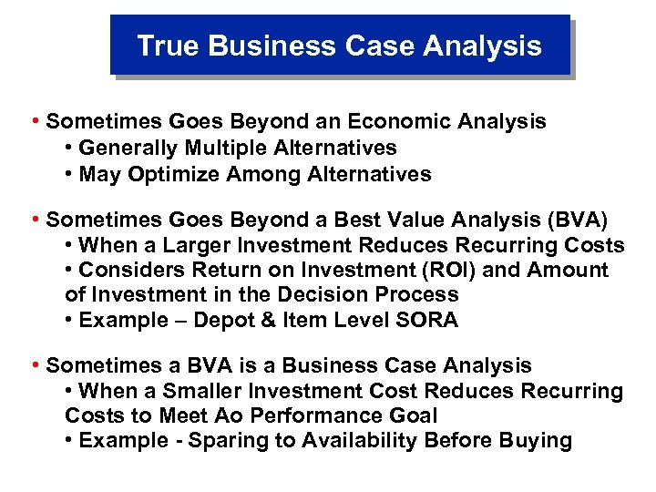 True Business Case Analysis • Sometimes Goes Beyond an Economic Analysis • Generally Multiple