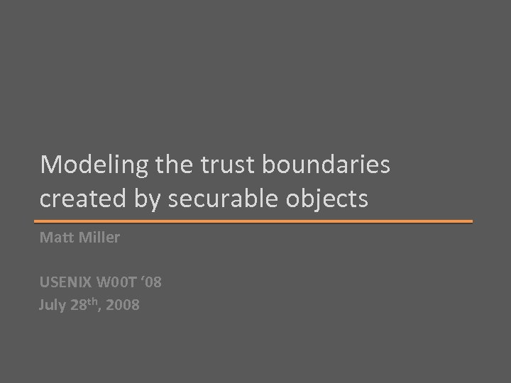 Modeling the trust boundaries created by securable objects Matt Miller USENIX W 00 T