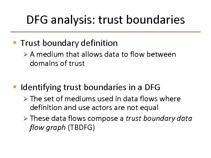 DFG analysis: trust boundaries § Trust boundary definition Ø A medium that allows data