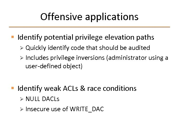 Offensive applications § Identify potential privilege elevation paths Ø Quickly identify code that should