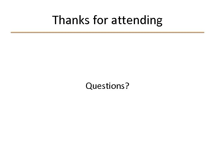Thanks for attending Questions?