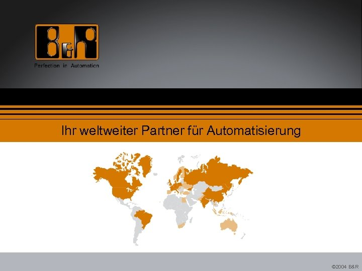 Ihr weltweiter Partner für Automatisierung © 2004 B&R