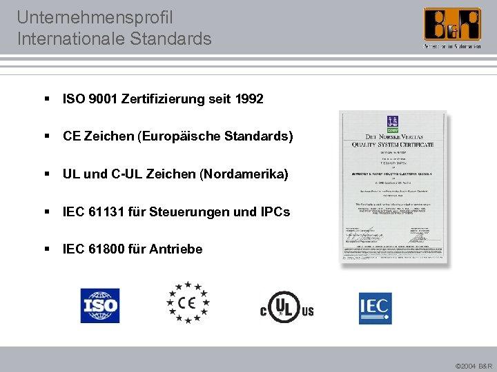 Unternehmensprofil Internationale Standards § ISO 9001 Zertifizierung seit 1992 § CE Zeichen (Europäische Standards)