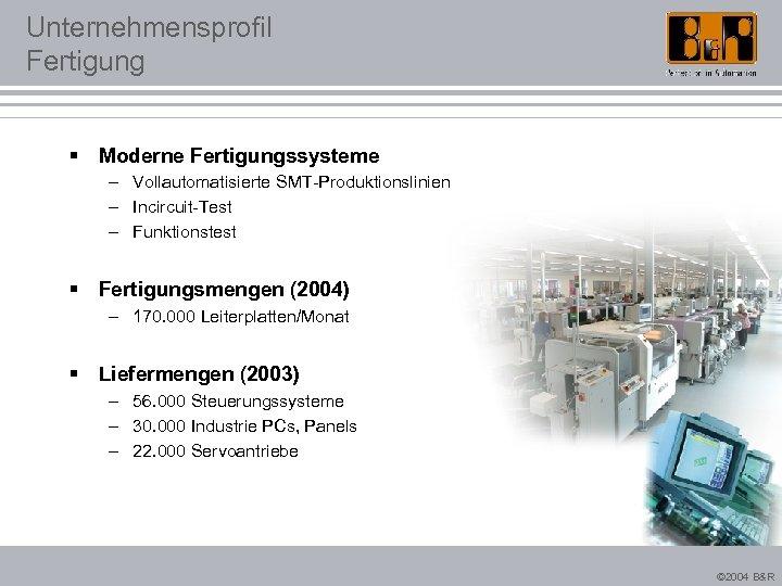 Unternehmensprofil Fertigung § Moderne Fertigungssysteme – Vollautomatisierte SMT-Produktionslinien – Incircuit-Test – Funktionstest § Fertigungsmengen