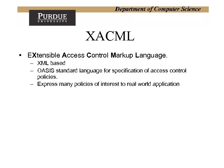 Department of Computer Science XACML • EXtensible Access Control Markup Language. – XML based