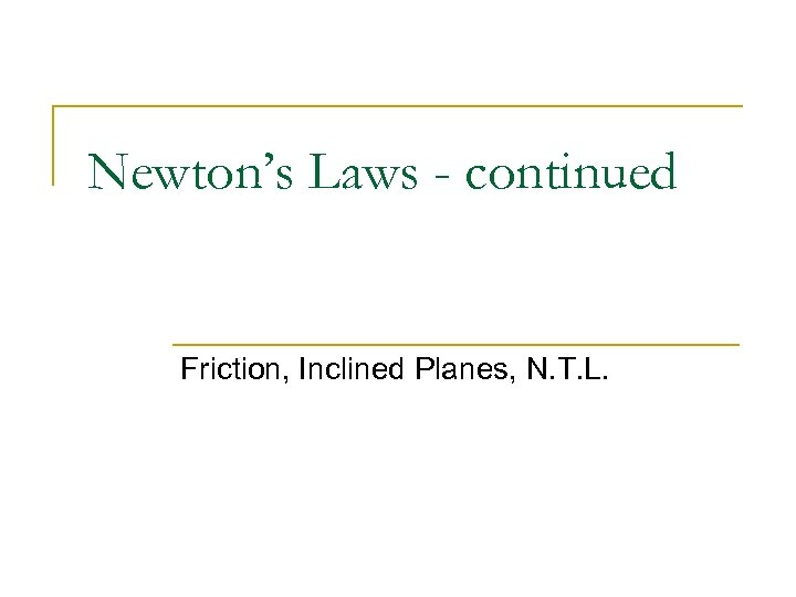 Newton's Laws - continued Friction, Inclined Planes, N. T. L.