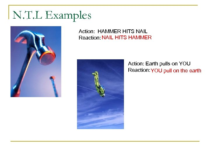 N. T. L Examples Action: HAMMER HITS NAIL Reaction: NAIL HITS HAMMER Action: Earth