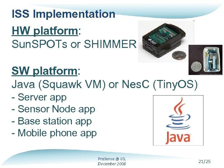 ISS Implementation HW platform: Sun. SPOTs or SHIMMER SW platform: Java (Squawk VM) or