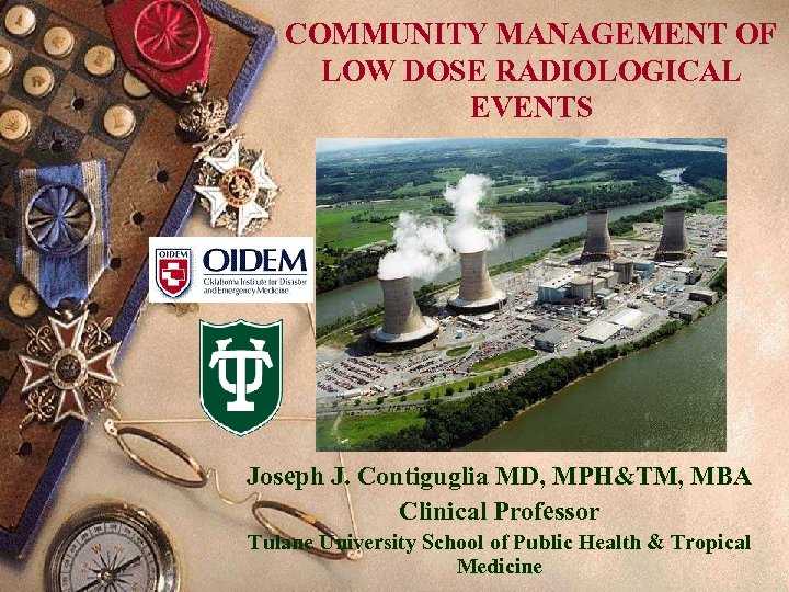 COMMUNITY MANAGEMENT OF LOW DOSE RADIOLOGICAL EVENTS Joseph J. Contiguglia MD, MPH&TM, MBA Clinical