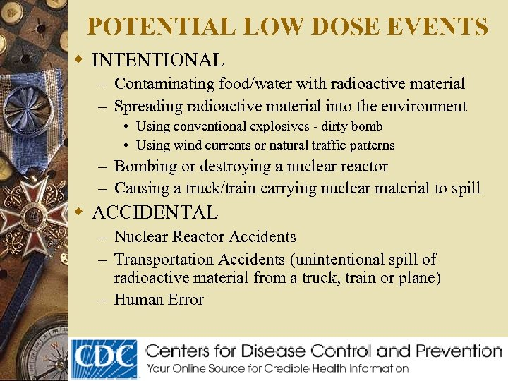 POTENTIAL LOW DOSE EVENTS w INTENTIONAL – Contaminating food/water with radioactive material – Spreading