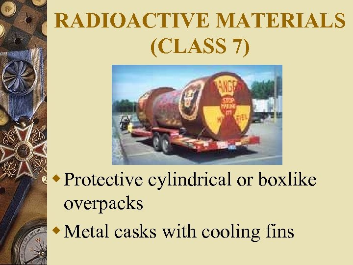 RADIOACTIVE MATERIALS (CLASS 7) w Protective cylindrical or boxlike overpacks w Metal casks with