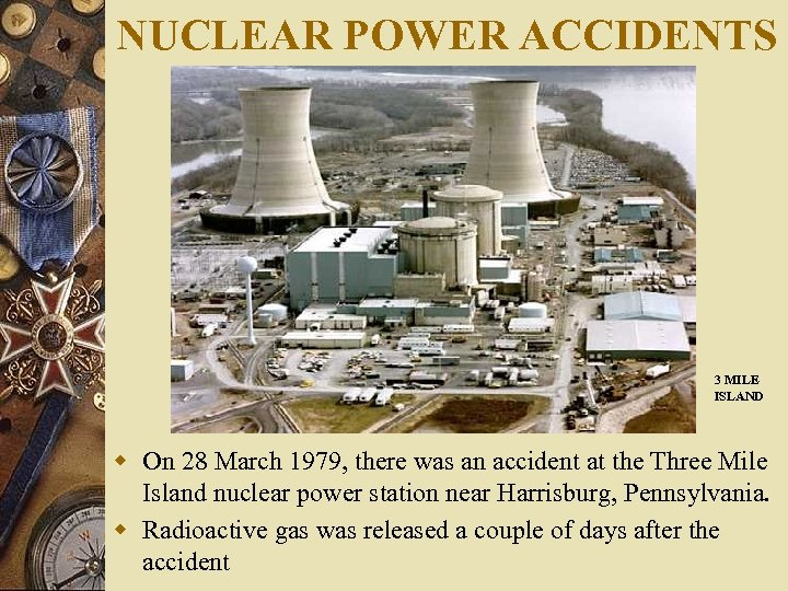 NUCLEAR POWER ACCIDENTS 3 MILE ISLAND w On 28 March 1979, there was an