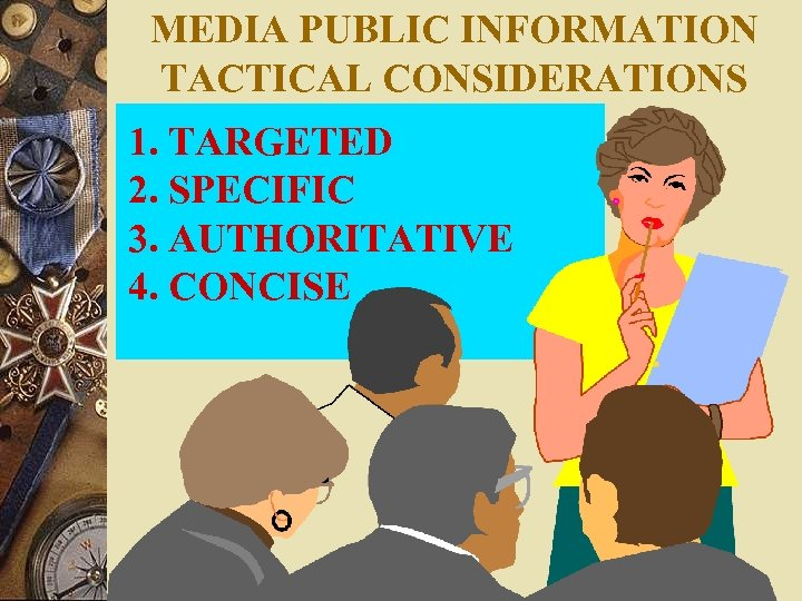MEDIA PUBLIC INFORMATION TACTICAL CONSIDERATIONS 1. TARGETED 2. SPECIFIC 3. AUTHORITATIVE 4. CONCISE