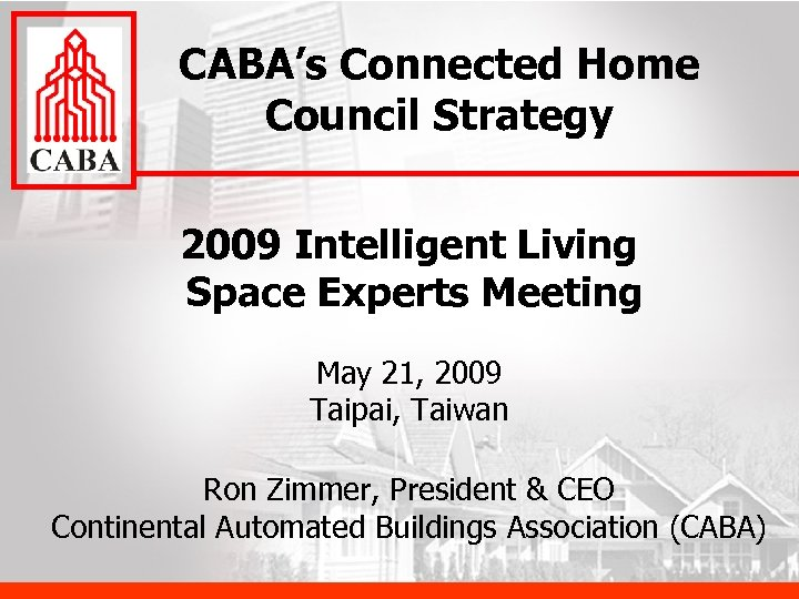 CABA's Connected Home Council Strategy 2009 Intelligent Living Space Experts Meeting May 21, 2009