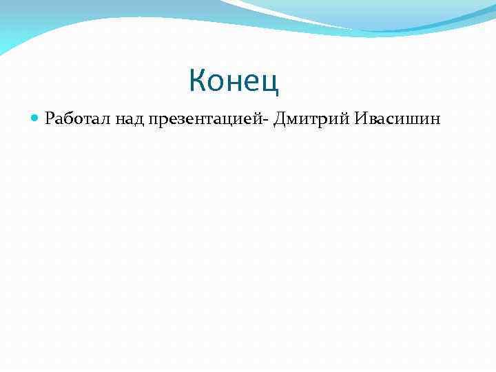 Конец Работал над презентацией- Дмитрий Ивасишин