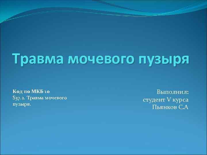 Травма мочевого пузыря Код по МКБ 10 S 37. 2. Травма мочевого пузыря. Выполнил: