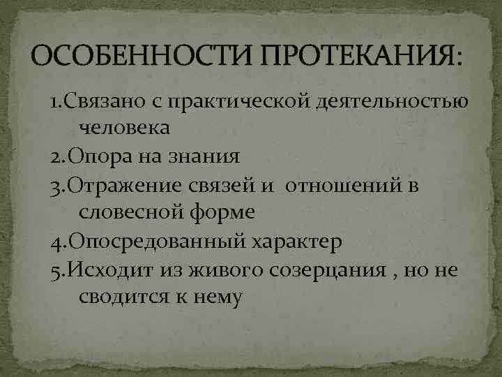 ОСОБЕННОСТИ ПРОТЕКАНИЯ: 1. Связано с практической деятельностью человека 2. Опора на знания 3. Отражение
