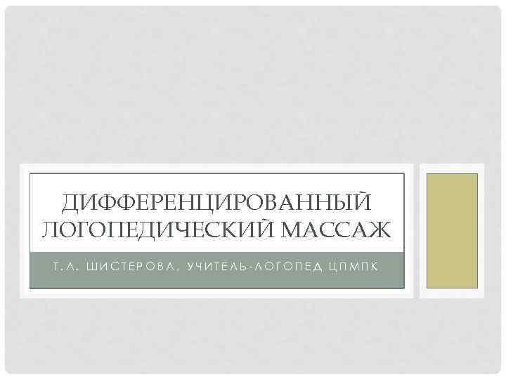 ДИФФЕРЕНЦИРОВАННЫЙ ЛОГОПЕДИЧЕСКИЙ МАССАЖ Т. А. ШИСТЕРОВА, УЧИТЕЛЬ-ЛОГОПЕД ЦПМПК