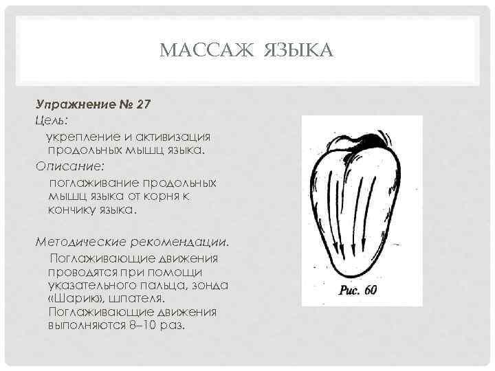 МАССАЖ ЯЗЫКА Упражнение № 27 Цель: укрепление и активизация продольных мышц языка. Описание: поглаживание