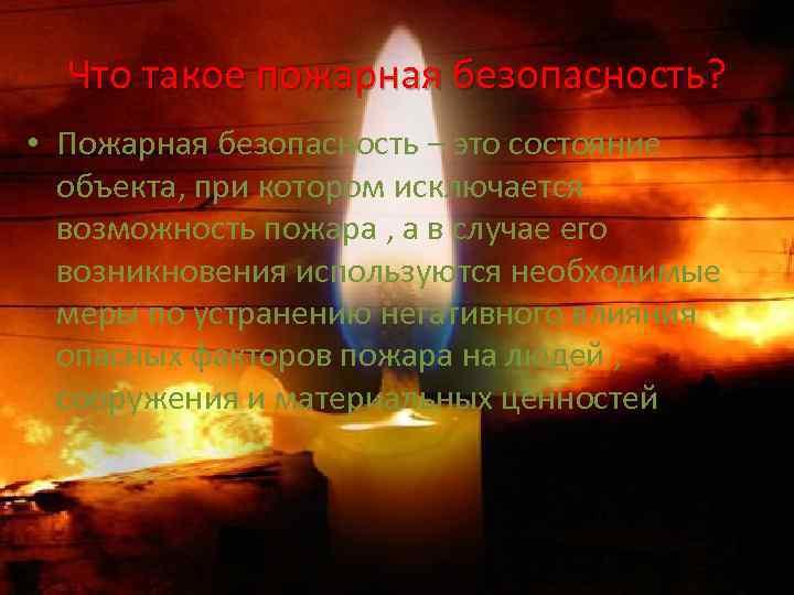 Что такое пожарная безопасность? • Пожарная безопасность – это состояние объекта, при котором исключается