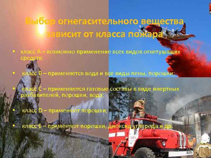 Выбор огнегасительного вещества зависит от класса пожара • класс А – возможно применение всех