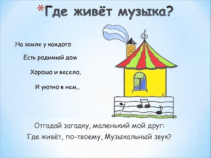 * На земле у каждого Есть родимый дом Хорошо и весело, И уютно в