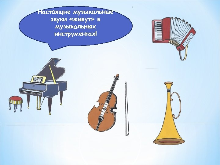 Настоящие музыкальные звуки «живут» в музыкальных инструментах!