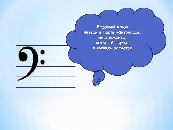 _________________ _________ Басовый ключ назван в честь контрабаса, инструмента, который звучит в низком регистре