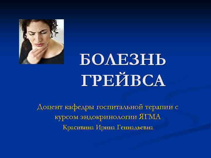 БОЛЕЗНЬ ГРЕЙВСА Доцент кафедры госпитальной терапии с курсом эндокринологии ЯГМА Красивина Ирина Геннадьевна
