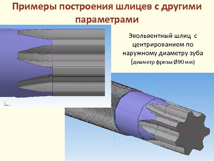 Примеры построения шлицев с другими параметрами Эвольвентный шлиц с центрированием по наружному диаметру зуба
