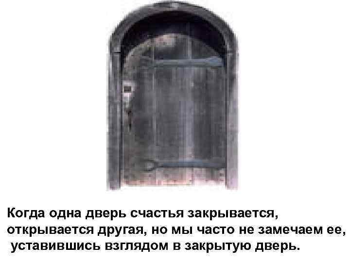 Когда одна дверь счастья закрывается, открывается другая, но мы часто не замечаем ее, уставившись