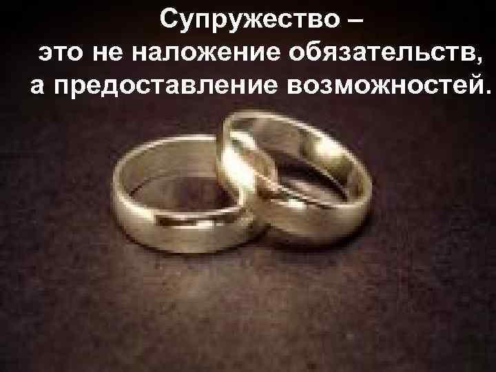 Супружество – это не наложение обязательств, а предоставление возможностей.