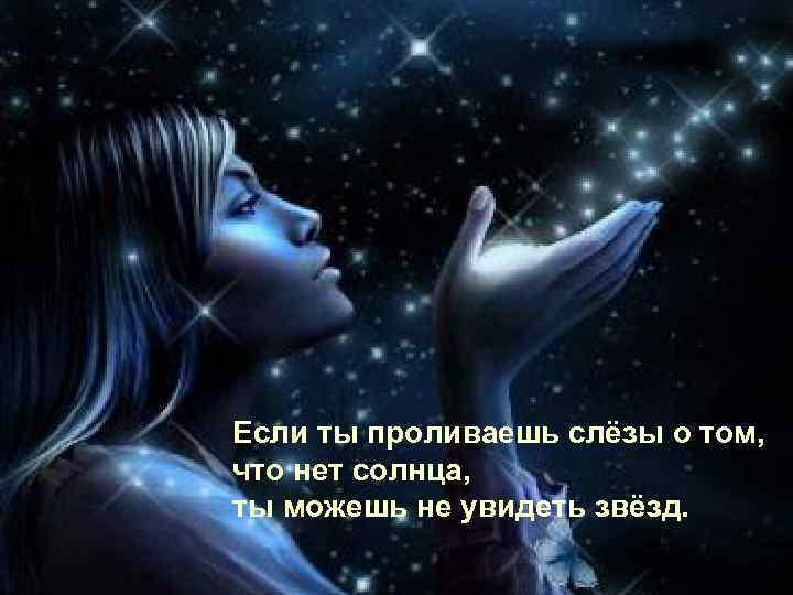Если ты проливаешь слёзы о том, что нет солнца, ты можешь не увидеть звёзд.