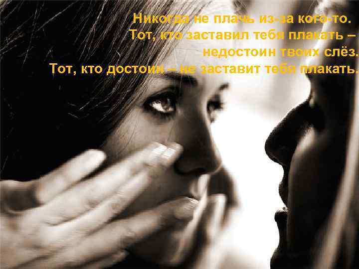 Никогда не плачь из-за кого-то. Тот, кто заставил тебя плакать – недостоин твоих слёз.