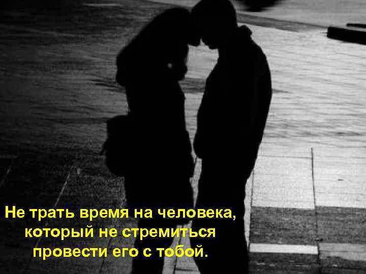 Не трать время на человека, который не стремиться провести его с тобой.