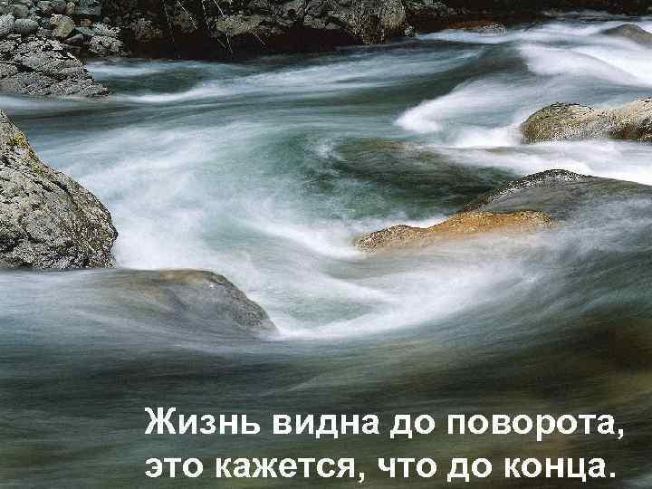 Жизнь видна до поворота, это кажется, что до конца.