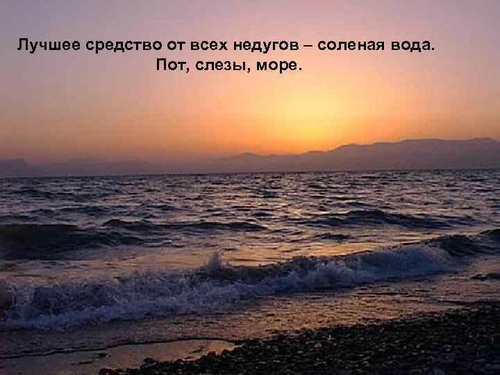 Лучшее средство от всех недугов – соленая вода. Пот, слезы, море.