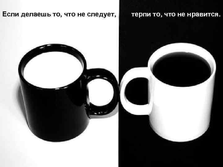 Если делаешь то, что не следует, терпи то, что не нравится.