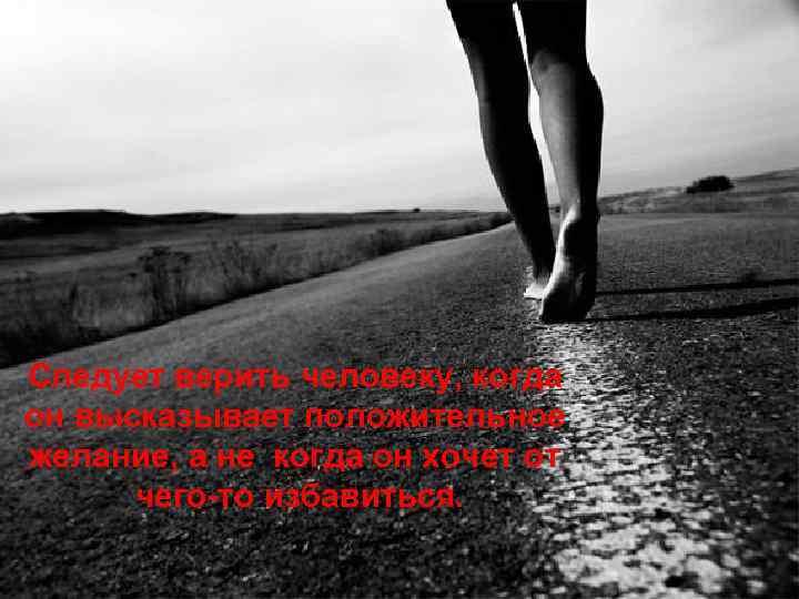 Следует верить человеку, когда он высказывает положительное желание, а не когда он хочет от