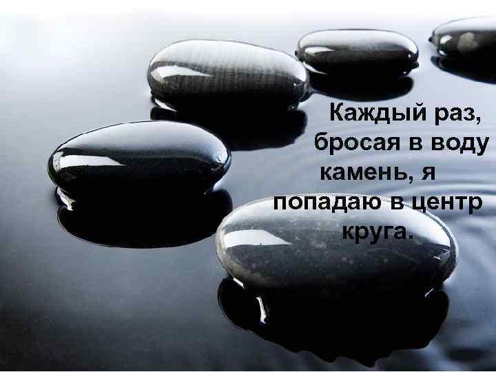 Каждый раз, бросая в воду камень, я попадаю в центр круга.