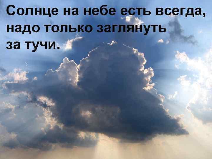 Солнце на небе есть всегда, надо только заглянуть за тучи.