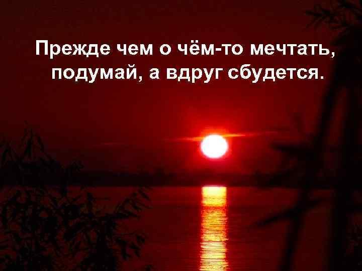 Прежде чем о чём-то мечтать, подумай, а вдруг сбудется.