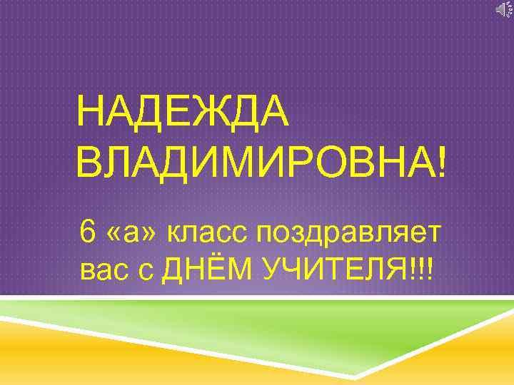 НАДЕЖДА ВЛАДИМИРОВНА! 6 «а» класс поздравляет вас с ДНЁМ УЧИТЕЛЯ!!!