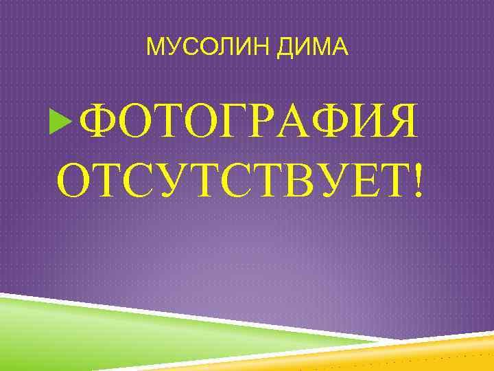 МУСОЛИН ДИМА ФОТОГРАФИЯ ОТСУТСТВУЕТ!