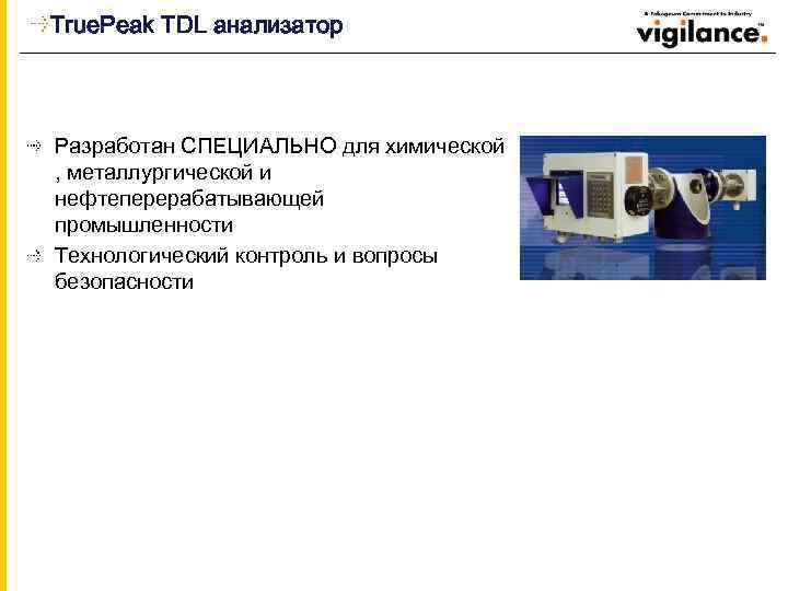 True. Peak TDL анализатор Разработан СПЕЦИАЛЬНО для химической , металлургической и нефтеперерабатывающей промышленности Технологический