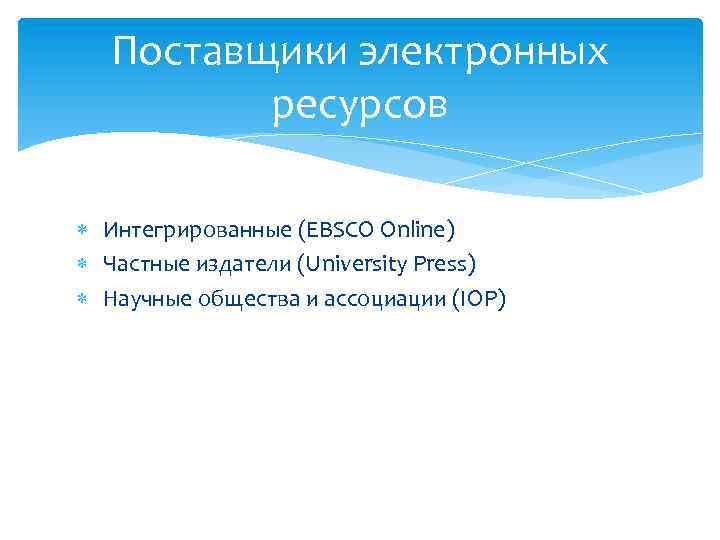 Поставщики электронных ресурсов Интегрированные (EBSCO Online) Частные издатели (University Press) Научные общества и ассоциации