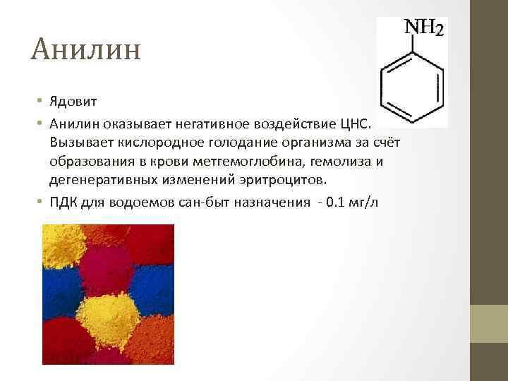 Анилин • Ядовит • Анилин оказывает негативное воздействие ЦНС. Вызывает кислородное голодание организма за