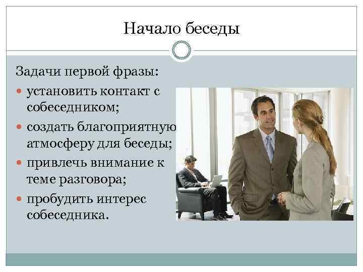 Начало беседы Задачи первой фразы: установить контакт с собеседником; создать благоприятную атмосферу для беседы;